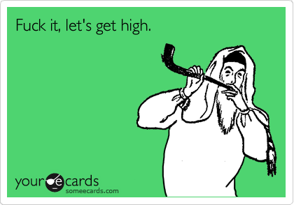 Let get high and fuck